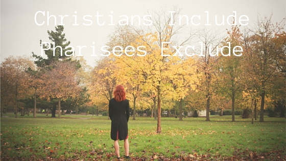 Christians Include, Pharisees Exclude