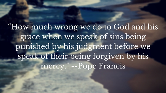 """""""How much wrong we do to God and his grace when we speak of sins being punished by his judgment before we speak of their being forgiven by his mercy.- Pope Francis (1)"""