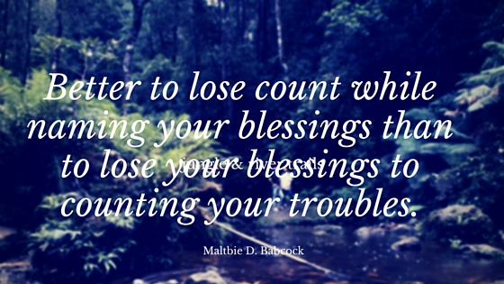 Better to lose count while naming your blessings than to lose your blessings to counting your troubles.