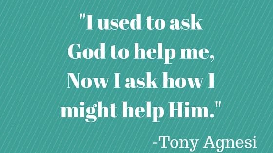 _I used to ask God to help me,Now I ask how I might help Him._