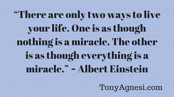 """There are only two ways to live your life. One is as though nothing is a miracle. The other is as though everything is a miracle."" ~ Albert Einstein(2)"