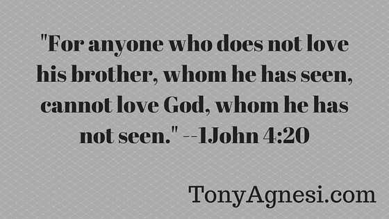_For anyone who does not love his brother, whom he has seen, cannot love God, whom he has not seen._ 1John 4_20(1)