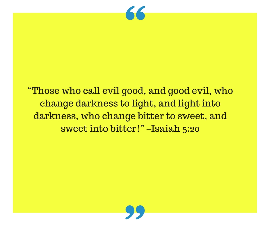 those-who-call-evil-good-and-good-evil-who-change-darkness-to-light-and-light-into-darkness-who-change-bitter-to-sweet-and-sweet-into-bitter-isaah-5_201