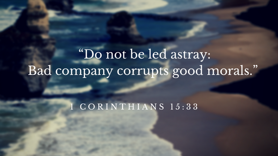 """Do not be led astray_ Bad company corrupts good morals."" 1"